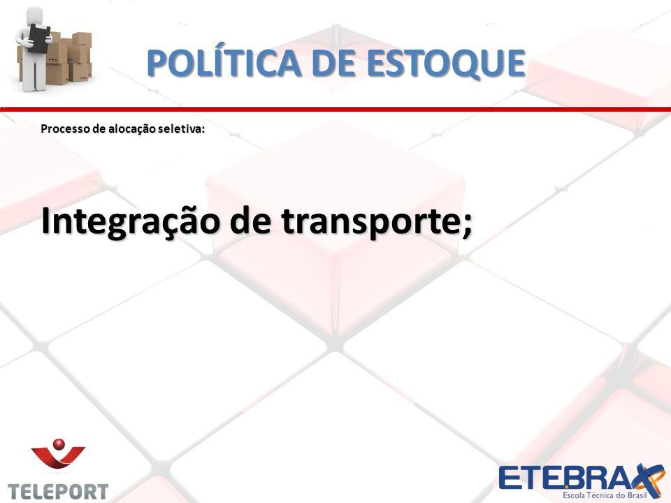 POLÍTICA DE ESTOQUE Processo de alocação seletiva: Integração de transporte;