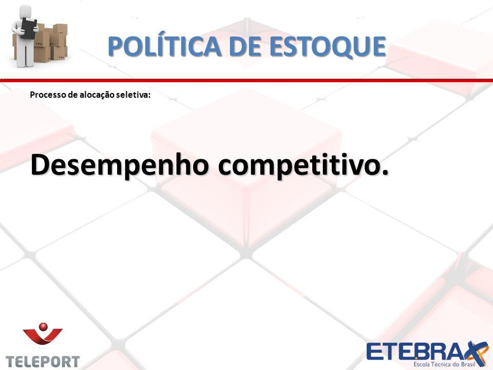 POLÍTICA DE ESTOQUE Processo de alocação seletiva: Desempenho competitivo.