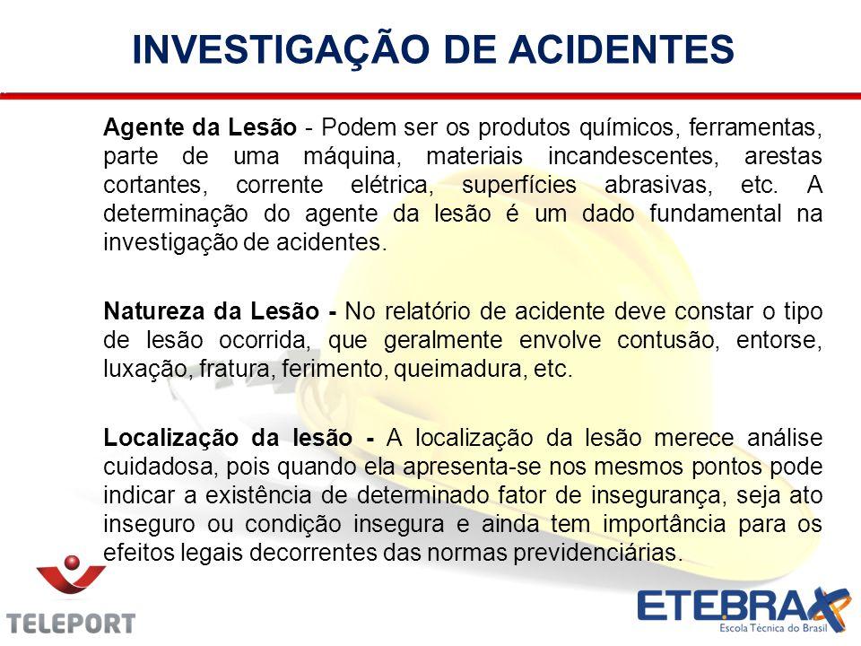 INVESTIGAÇÃO DE ACIDENTES Agente da Lesão - Podem ser os produtos químicos, ferramentas, parte de uma máquina, materiais incandescentes, arestas corta