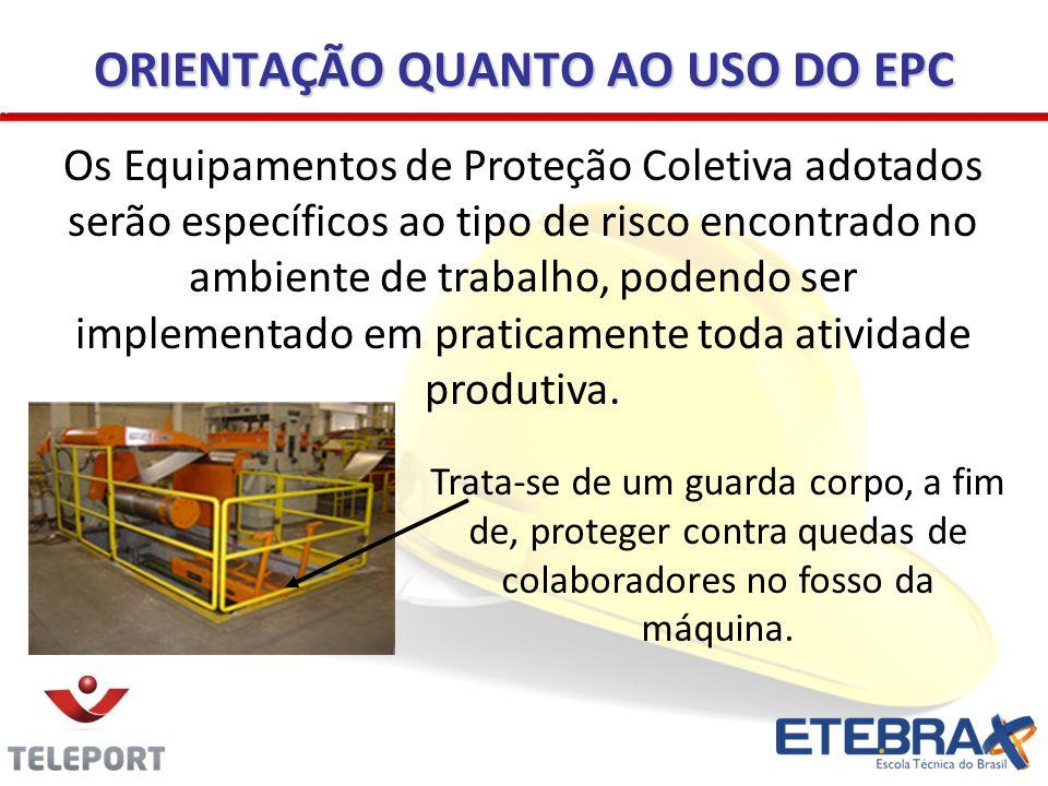 ORIENTAÇÃO QUANTO AO USO DO EPC Os Equipamentos de Proteção Coletiva adotados serão específicos ao tipo de risco encontrado no ambiente de trabalho, p