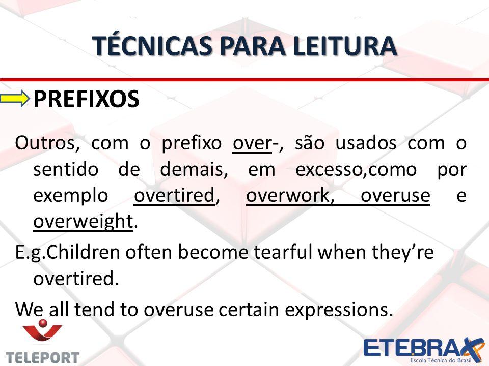 TÉCNICAS PARA LEITURA PREFIXOS Outros, com o prefixo over-, são usados com o sentido de demais, em excesso,como por exemplo overtired, overwork, overu