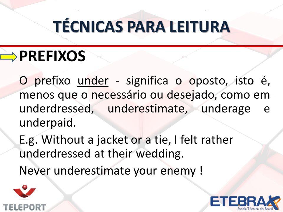 TÉCNICAS PARA LEITURA PREFIXOS O prefixo under - significa o oposto, isto é, menos que o necessário ou desejado, como em underdressed, underestimate,