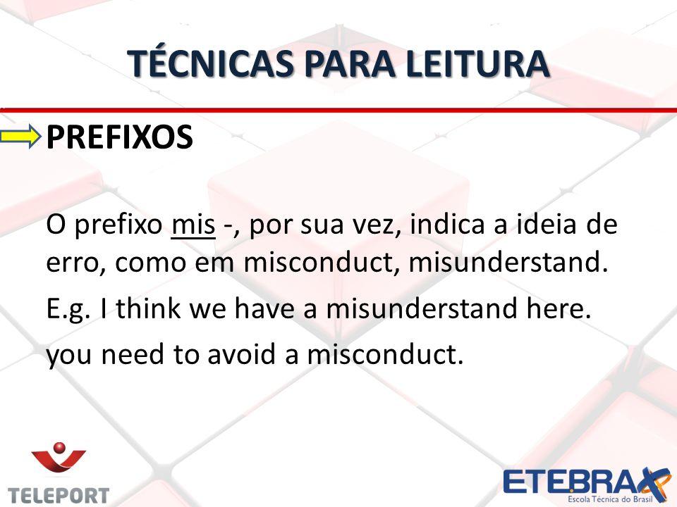 TÉCNICAS PARA LEITURA PREFIXOS O prefixo mis -, por sua vez, indica a ideia de erro, como em misconduct, misunderstand. E.g. I think we have a misunde