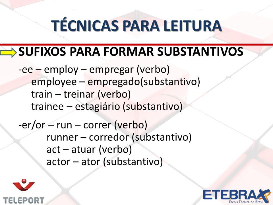 TÉCNICAS PARA LEITURA SUFIXOS PARA FORMAR SUBSTANTIVOS -ee – employ – empregar (verbo) employee – empregado(substantivo) train – treinar (verbo) train