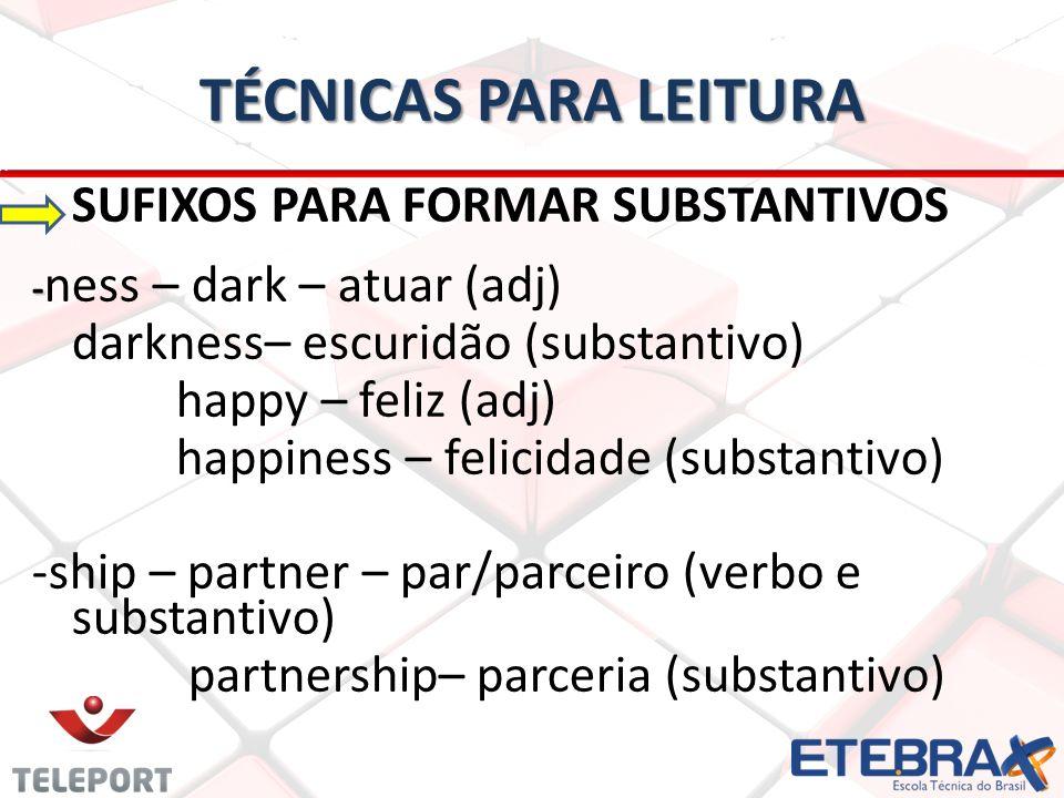 TÉCNICAS PARA LEITURA SUFIXOS PARA FORMAR SUBSTANTIVOS - - ness – dark – atuar (adj) darkness– escuridão (substantivo) happy – feliz (adj) happiness –