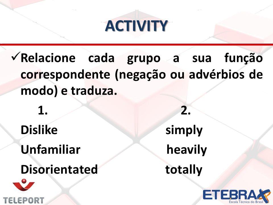ACTIVITY Relacione cada grupo a sua função correspondente (negação ou advérbios de modo) e traduza. 1. 2. Dislike simply Unfamiliar heavily Disorienta