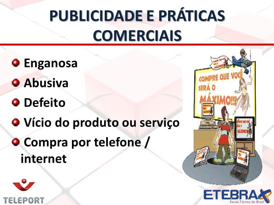 PUBLICIDADE E PRÁTICAS COMERCIAIS Enganosa Abusiva Defeito Vício do produto ou serviço Compra por telefone / internet