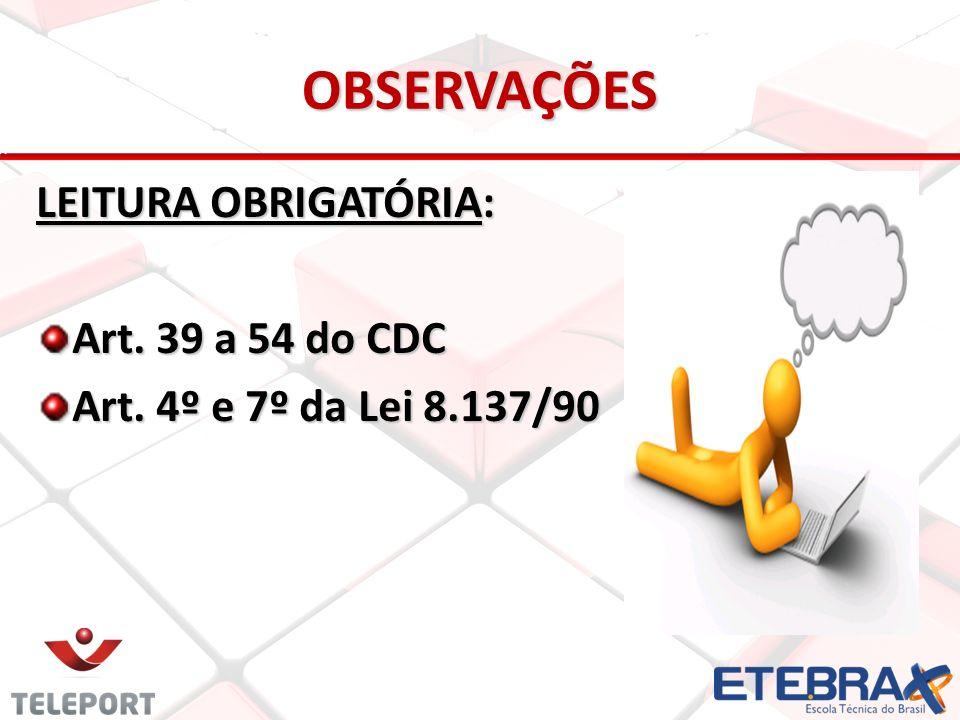 OBSERVAÇÕES LEITURA OBRIGATÓRIA: Art. 39 a 54 do CDC Art. 4º e 7º da Lei 8.137/90