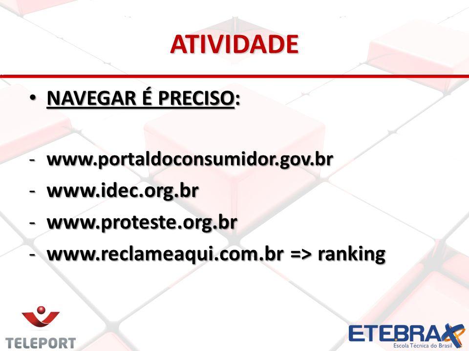 ATIVIDADE NAVEGAR É PRECISO: NAVEGAR É PRECISO: -www.portaldoconsumidor.gov.br -www.idec.org.br -www.proteste.org.br -www.reclameaqui.com.br => ranking