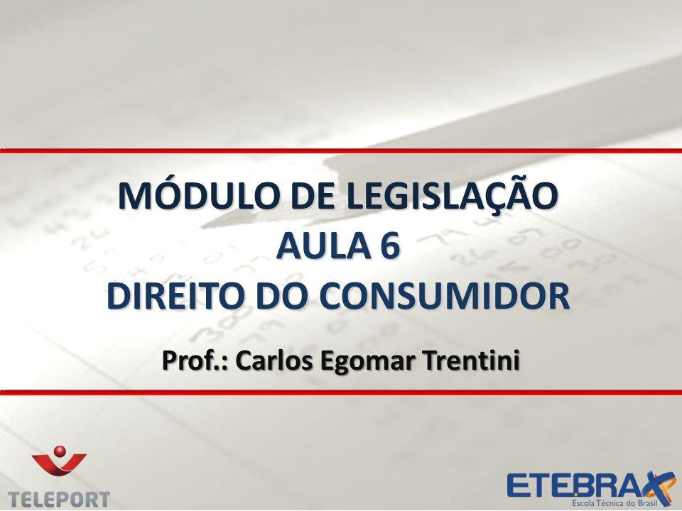 MÓDULO DE LEGISLAÇÃO AULA 6 DIREITO DO CONSUMIDOR Prof.: Carlos Egomar Trentini