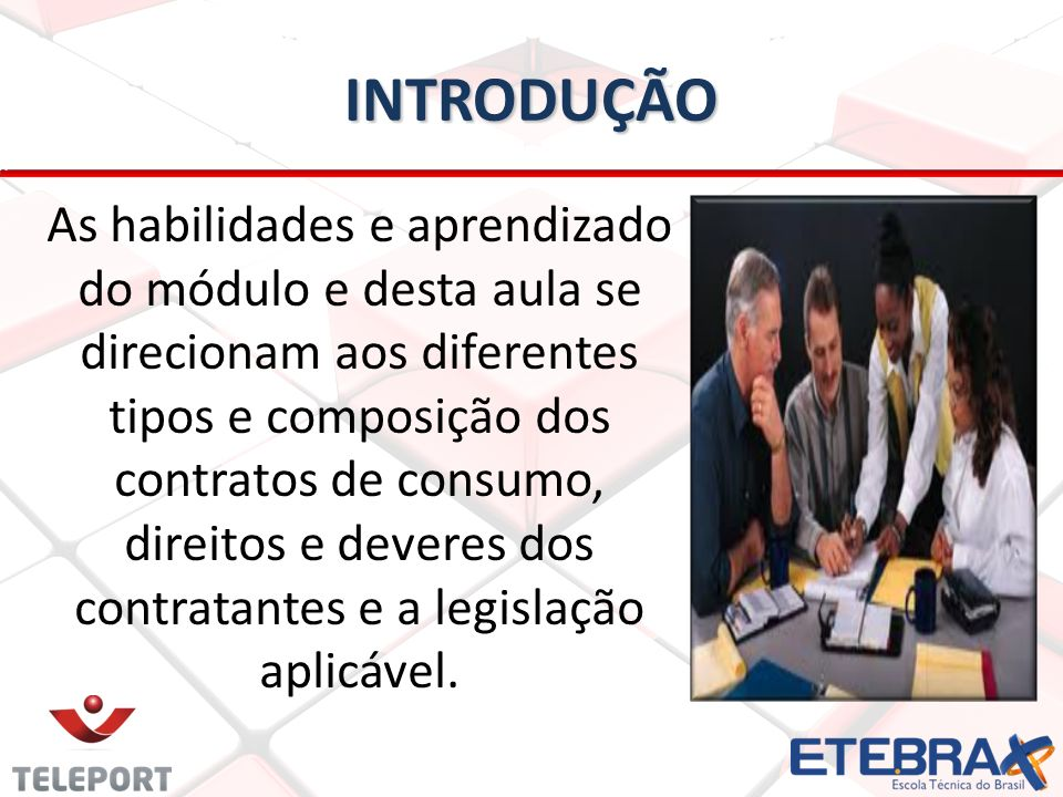 INTRODUÇÃO As habilidades e aprendizado do módulo e desta aula se direcionam aos diferentes tipos e composição dos contratos de consumo, direitos e deveres dos contratantes e a legislação aplicável.