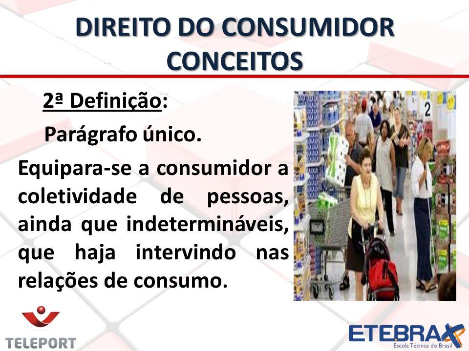 DIREITO DO CONSUMIDOR CONCEITOS 2ª Definição: Parágrafo único. Equipara-se a consumidor a coletividade de pessoas, ainda que indetermináveis, que haja