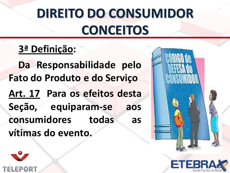 DIREITO DO CONSUMIDOR CONCEITOS 3ª Definição: Da Responsabilidade pelo Fato do Produto e do Serviço Art. 17 Para os efeitos desta Seção, equiparam-se
