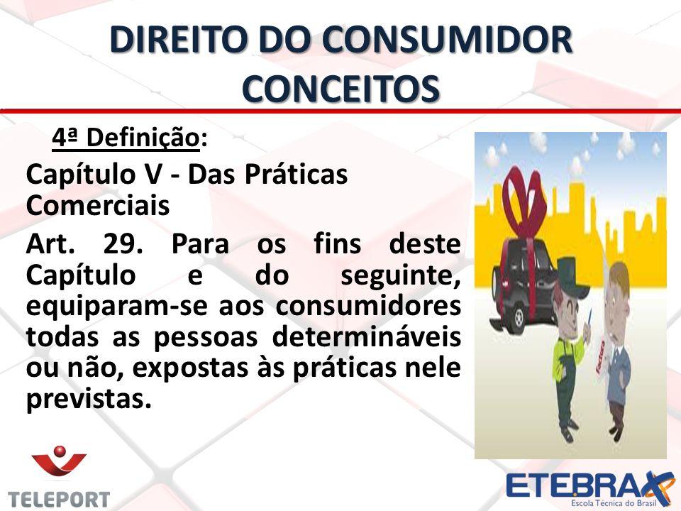 DIREITO DO CONSUMIDOR CONCEITOS 4ª Definição: Capítulo V - Das Práticas Comerciais Art. 29. Para os fins deste Capítulo e do seguinte, equiparam-se ao