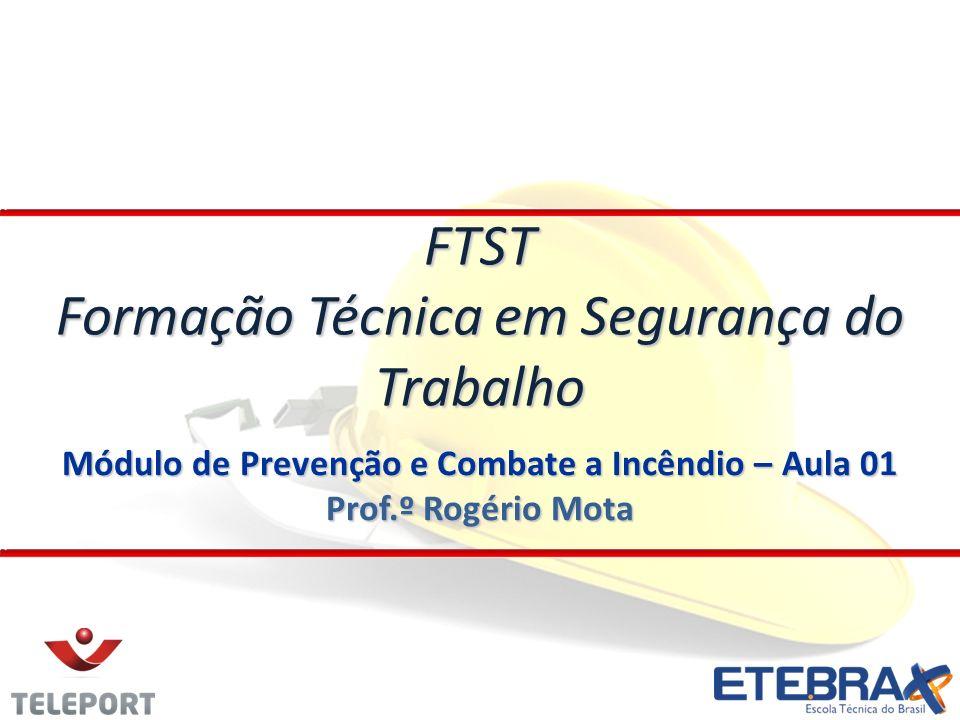 Módulo de Prevenção e Combate a Incêndio – Aula 01 Prof.º Rogério Mota FTST Formação Técnica em Segurança do Trabalho