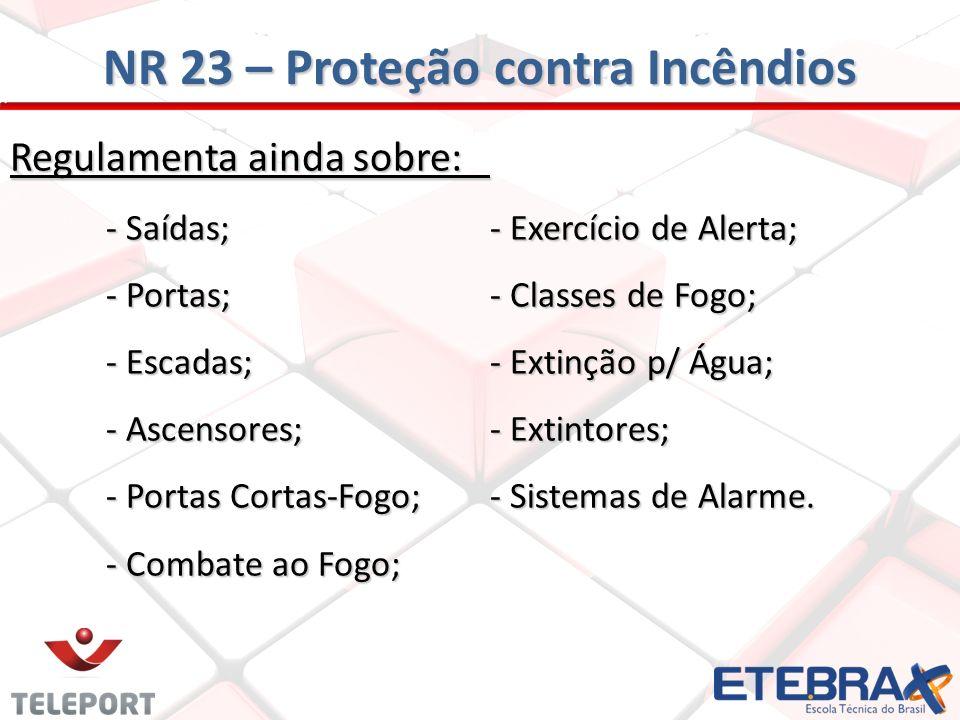 NR 23 – Proteção contra Incêndios Regulamenta ainda sobre: - Saídas;- Exercício de Alerta; - Portas;- Classes de Fogo; - Escadas;- Extinção p/ Água; -
