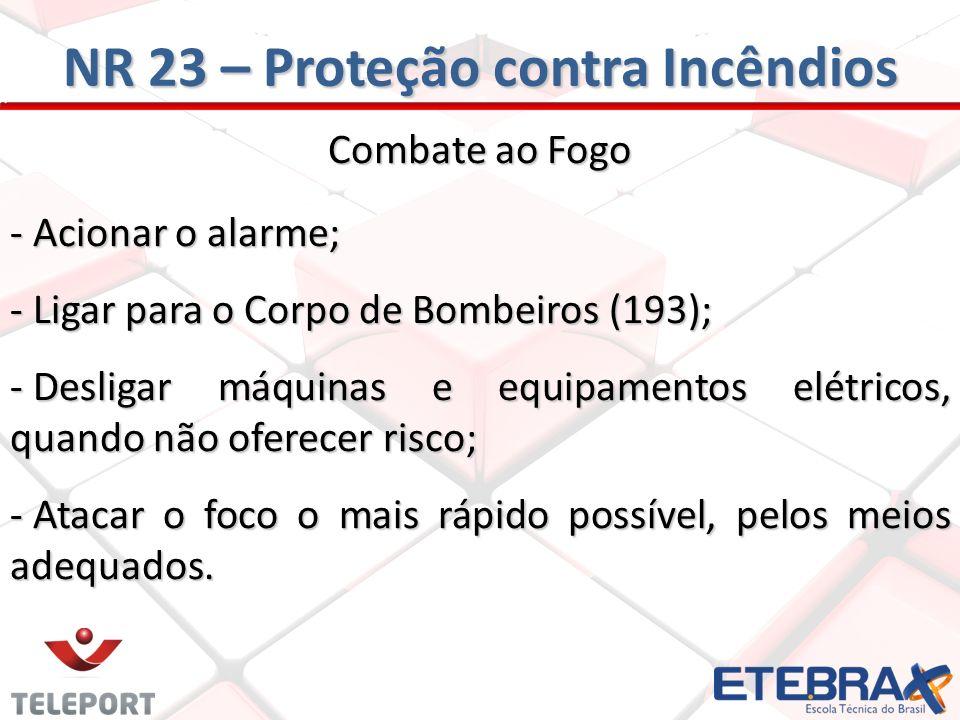 Combate ao Fogo - Acionar o alarme; - Ligar para o Corpo de Bombeiros (193); - Desligar máquinas e equipamentos elétricos, quando não oferecer risco;