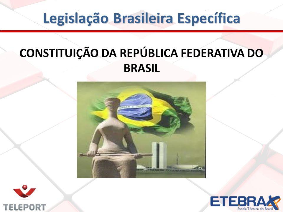 Legislação Brasileira Específica CONSTITUIÇÃO DA REPÚBLICA FEDERATIVA DO BRASIL