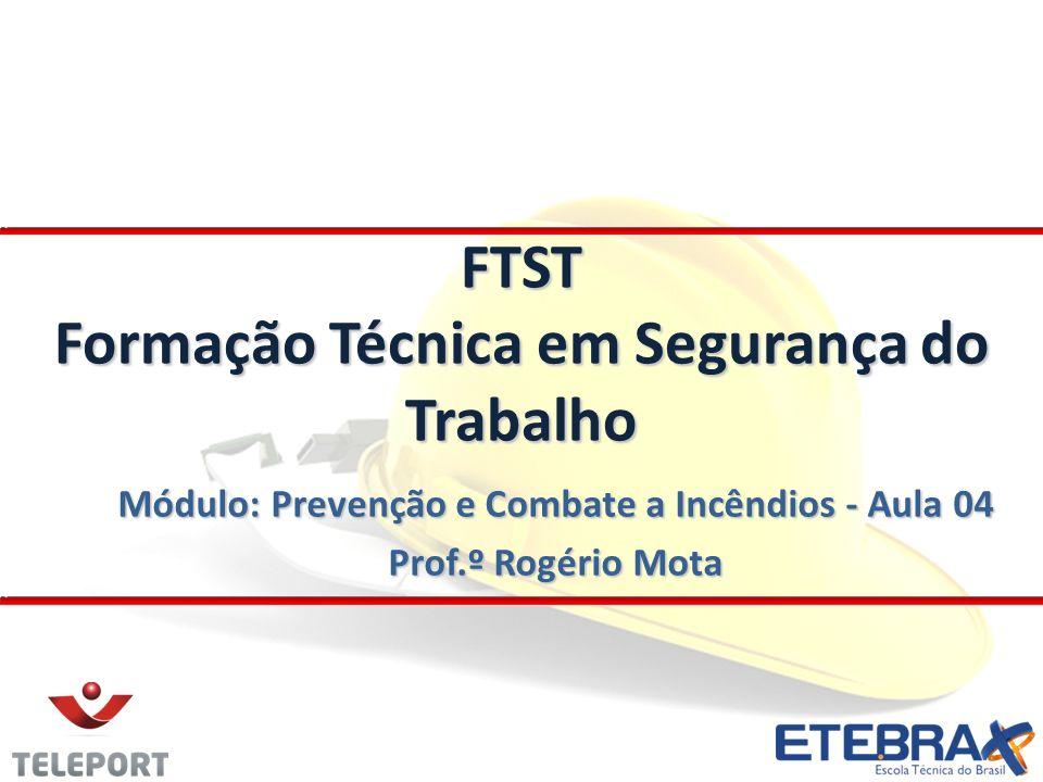 Módulo: Prevenção e Combate a Incêndios - Aula 04 Prof.º Rogério Mota FTST Formação Técnica em Segurança do Trabalho