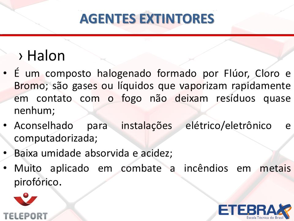 AGENTES EXTINTORES Halon É um composto halogenado formado por Flúor, Cloro e Bromo; são gases ou líquidos que vaporizam rapidamente em contato com o f
