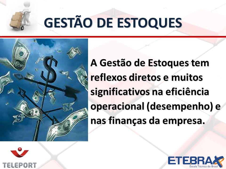 GESTÃO DE ESTOQUES A Gestão de Estoques tem reflexos diretos e muitos significativos na eficiência operacional (desempenho) e nas finanças da empresa.