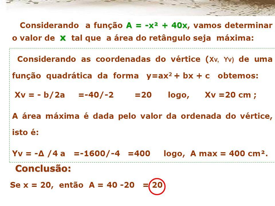 Portanto a área é determinada por A = (40 – x).x ou, A= - x² + 40x y = 40 -x x Para responder a questão, o primeiro passo foi calcular a área do retân