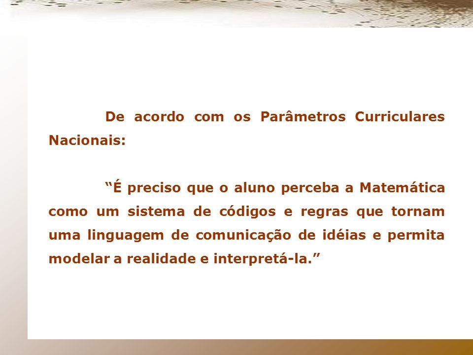 De acordo com os Parâmetros Curriculares Nacionais: É preciso que o aluno perceba a Matemática como um sistema de códigos e regras que tornam uma linguagem de comunicação de idéias e permita modelar a realidade e interpretá-la.