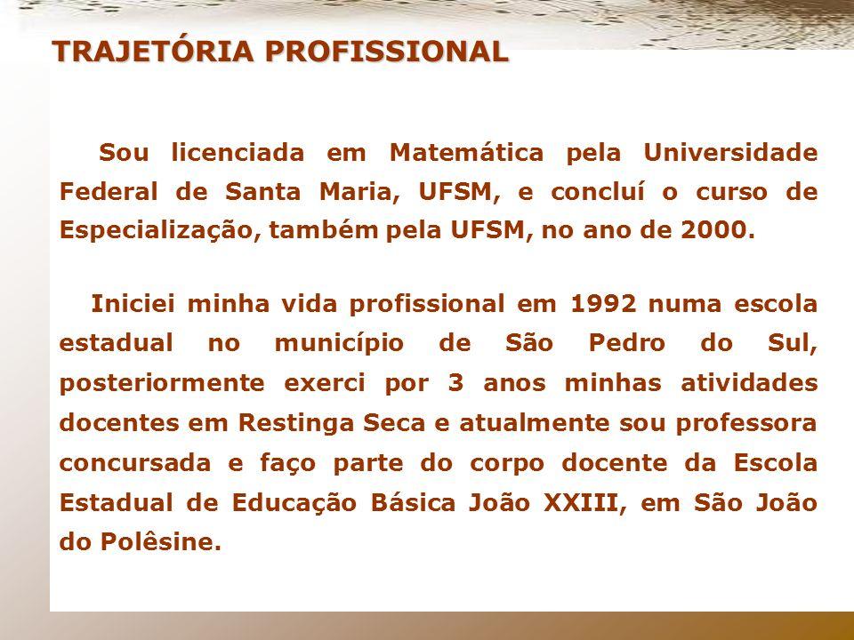 Sou licenciada em Matemática pela Universidade Federal de Santa Maria, UFSM, e concluí o curso de Especialização, também pela UFSM, no ano de 2000.