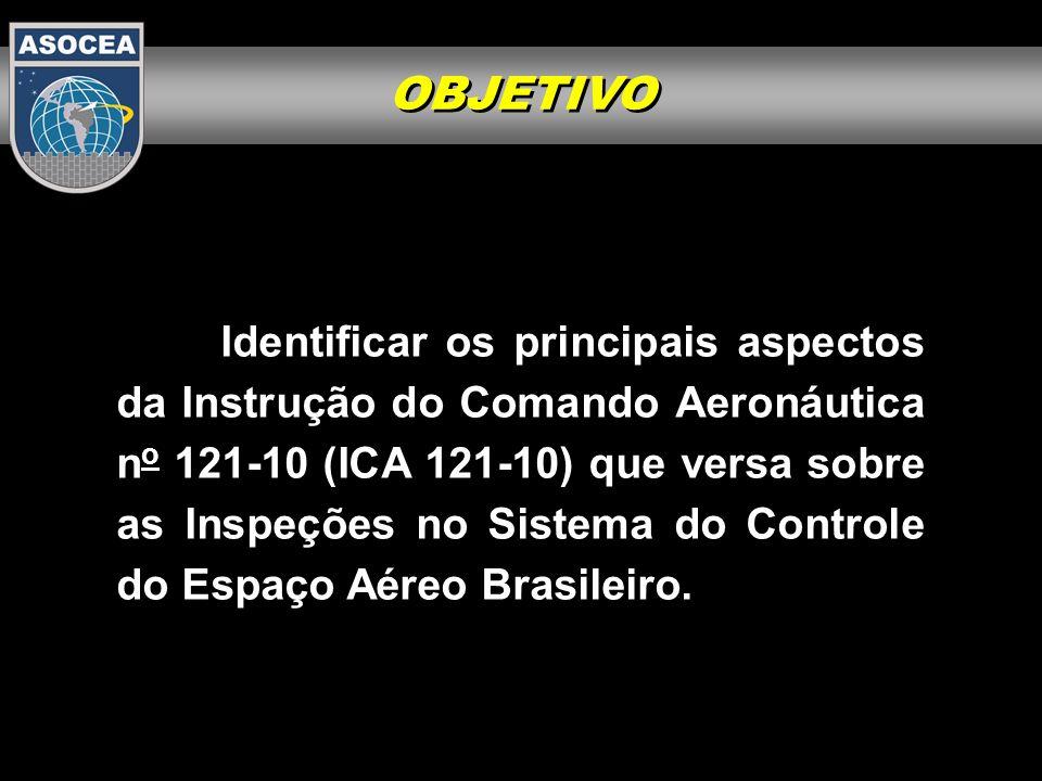 OBJETIVO Identificar os principais aspectos da Instrução do Comando Aeronáutica n o 121-10 (ICA 121-10) que versa sobre as Inspeções no Sistema do Con
