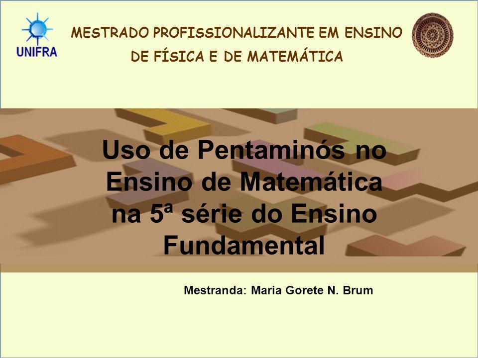 Mestranda: Maria Gorete N. Brum MESTRADO PROFISSIONALIZANTE EM ENSINO DE FÍSICA E DE MATEMÁTICA Uso de Pentaminós no Ensino de Matemática na 5ª série