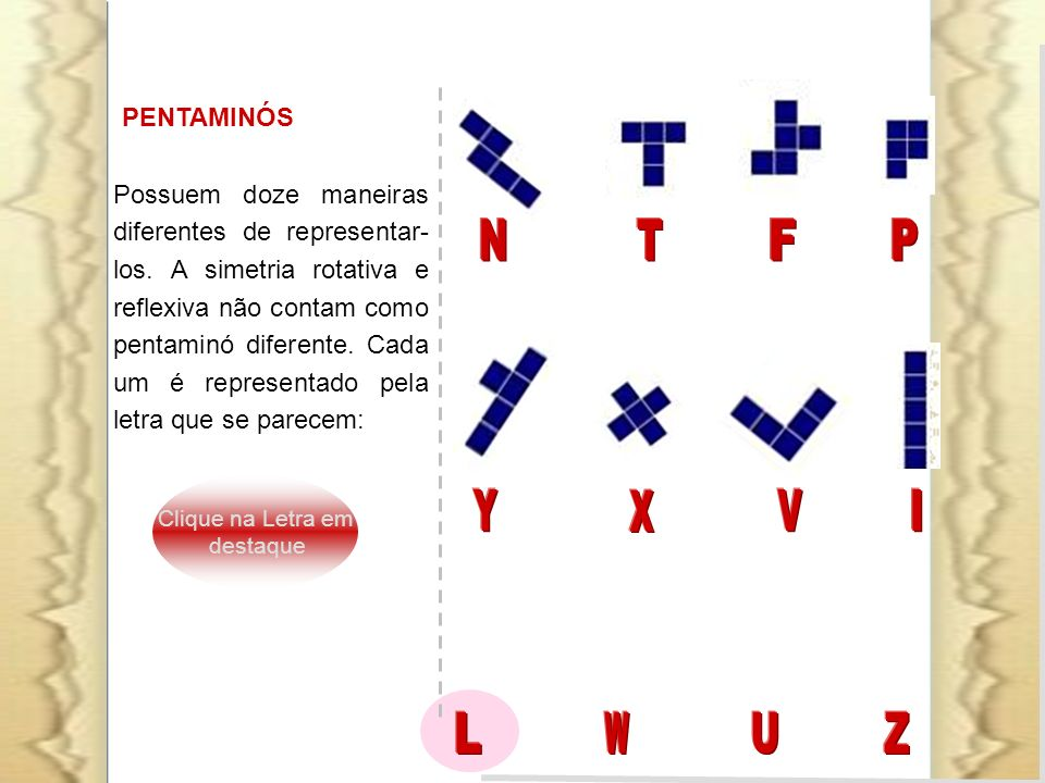 PENTAMINÓS Possuem doze maneiras diferentes de representar- los. A simetria rotativa e reflexiva não contam como pentaminó diferente. Cada um é repres