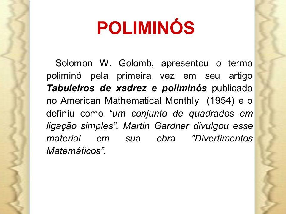 POLIMINÓS Solomon W. Golomb, apresentou o termo poliminó pela primeira vez em seu artigo Tabuleiros de xadrez e poliminós publicado no American Mathem