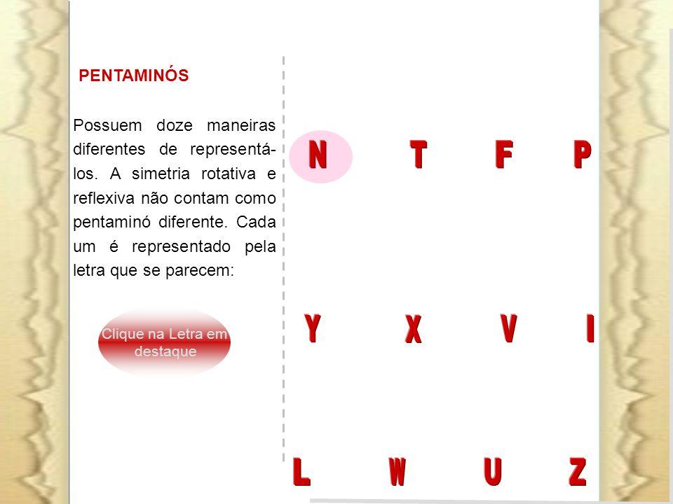 PENTAMINÓS Possuem doze maneiras diferentes de representá- los. A simetria rotativa e reflexiva não contam como pentaminó diferente. Cada um é represe