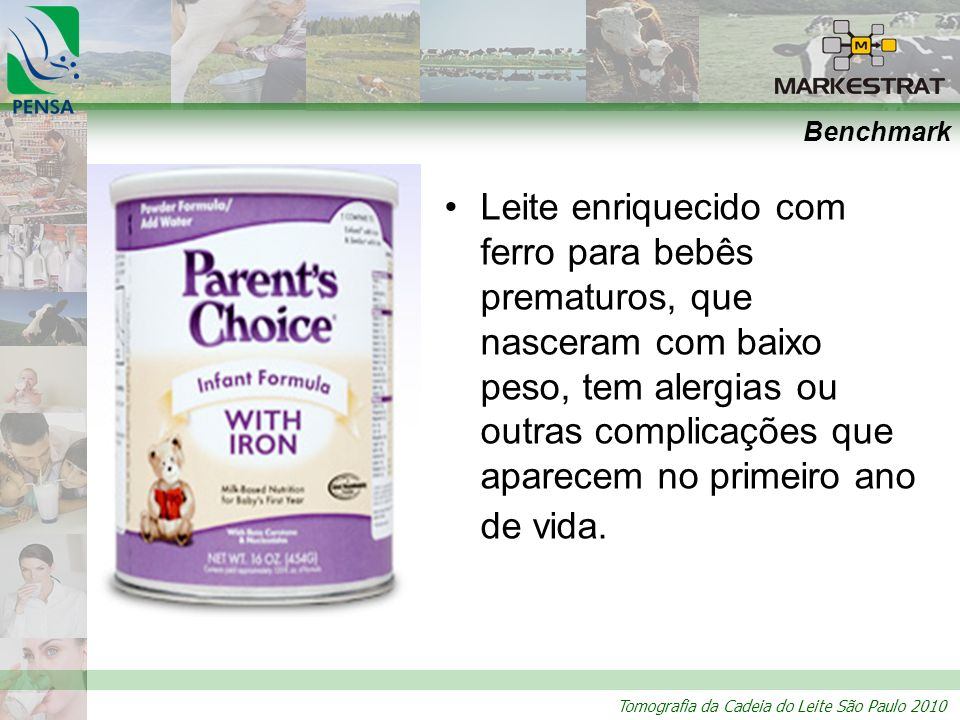 Tomografia da Cadeia do Leite São Paulo 2010 Benchmark Leite enriquecido com ferro para bebês prematuros, que nasceram com baixo peso, tem alergias ou outras complicações que aparecem no primeiro ano de vida.
