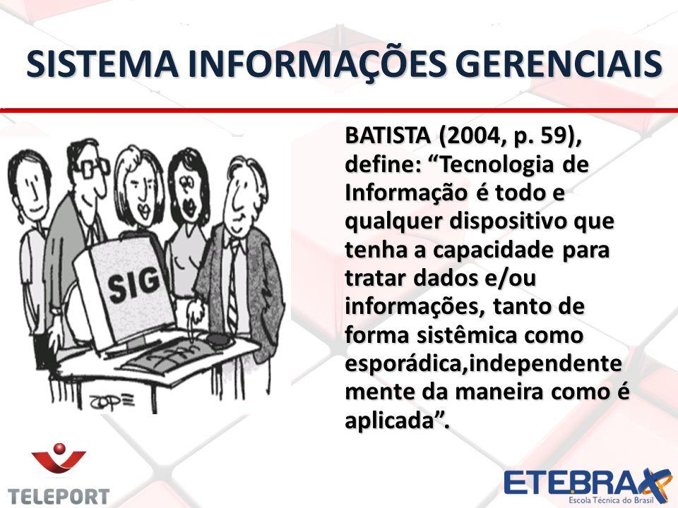 BATISTA (2004, p. 59), define: Tecnologia de Informação é todo e qualquer dispositivo que tenha a capacidade para tratar dados e/ou informações, tanto