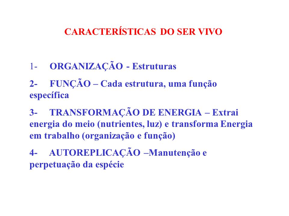 CARACTERÍSTICAS DO SER VIVO 1- ORGANIZAÇÃO - Estruturas 2- FUNÇÃO – Cada estrutura, uma função específica 3- TRANSFORMAÇÃO DE ENERGIA – Extrai energia