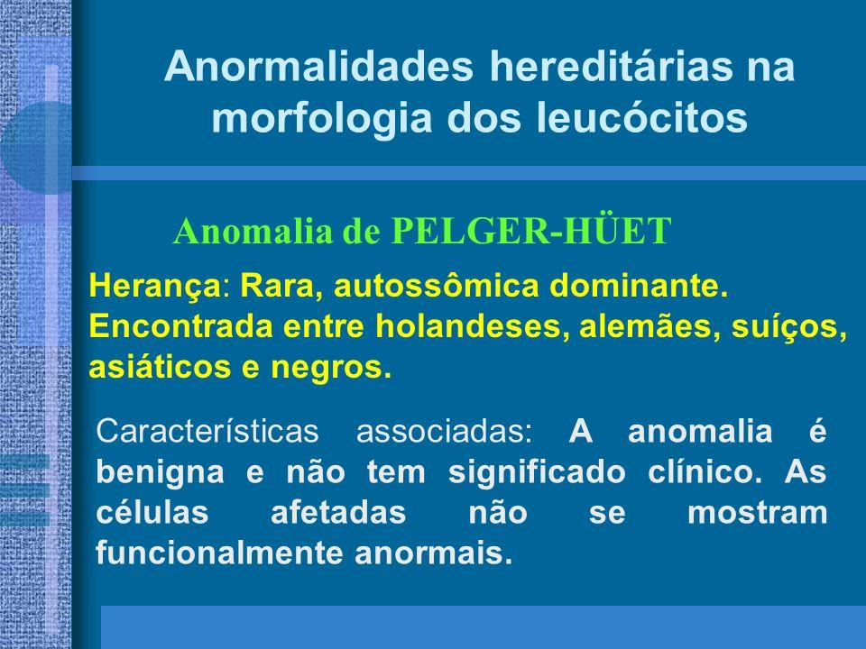 Anormalidades hereditárias na morfologia dos leucócitos Anomalia de PELGER-HÜET Herança: Rara, autossômica dominante.
