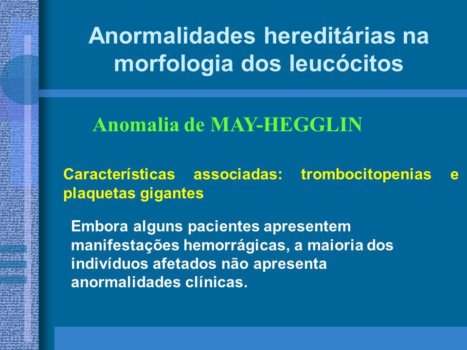 Anormalidades hereditárias na morfologia dos leucócitos Anomalia de MAY-HEGGLIN Embora alguns pacientes apresentem manifestações hemorrágicas, a maioria dos indivíduos afetados não apresenta anormalidades clínicas.
