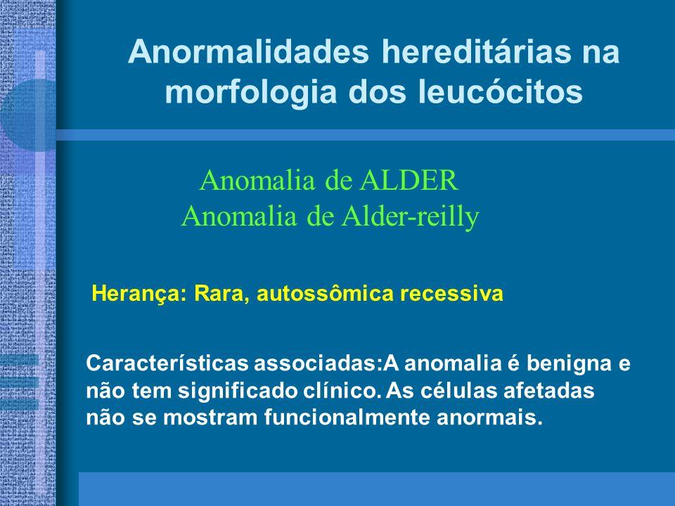 Anormalidades hereditárias na morfologia dos leucócitos Anomalia de ALDER Anomalia de Alder-reilly Características associadas:A anomalia é benigna e não tem significado clínico.