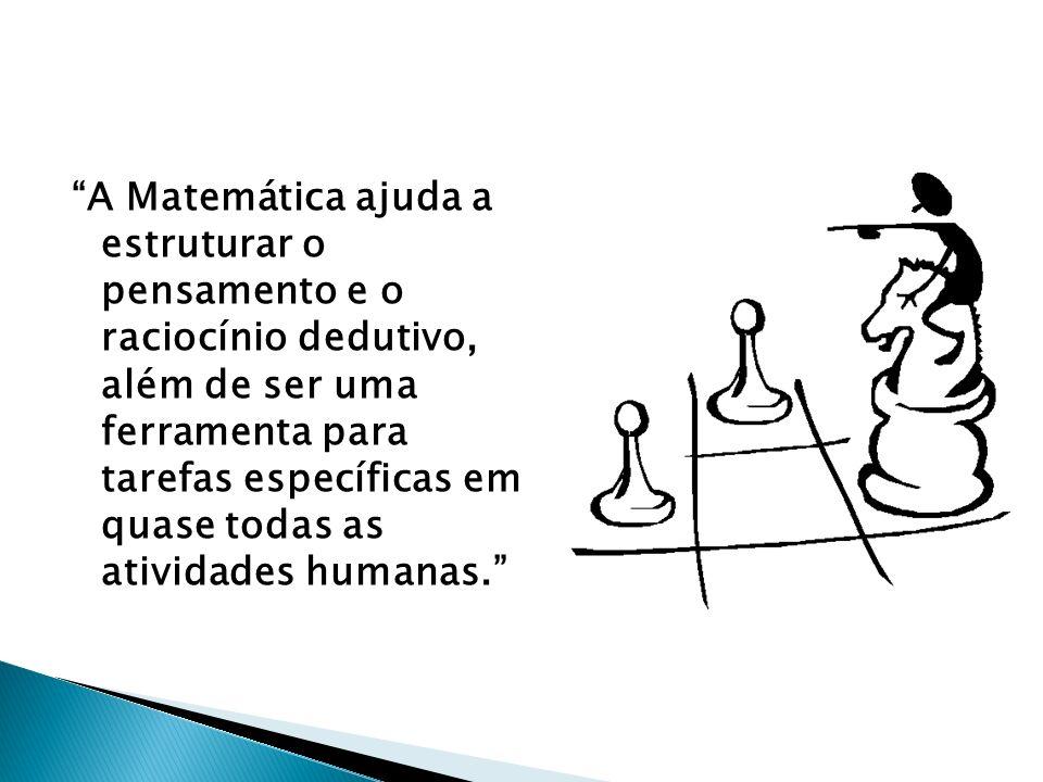 A Matemática ajuda a estruturar o pensamento e o raciocínio dedutivo, além de ser uma ferramenta para tarefas específicas em quase todas as atividades