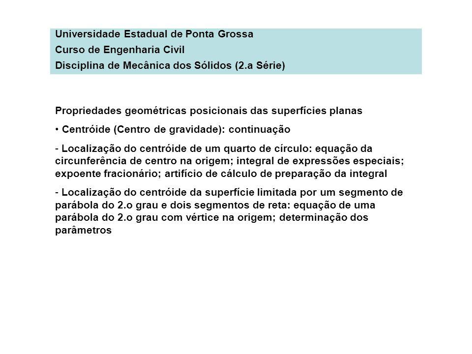 Universidade Estadual de Ponta Grossa Curso de Engenharia Civil Disciplina de Mecânica dos Sólidos (2.a Série) Propriedades geométricas posicionais da