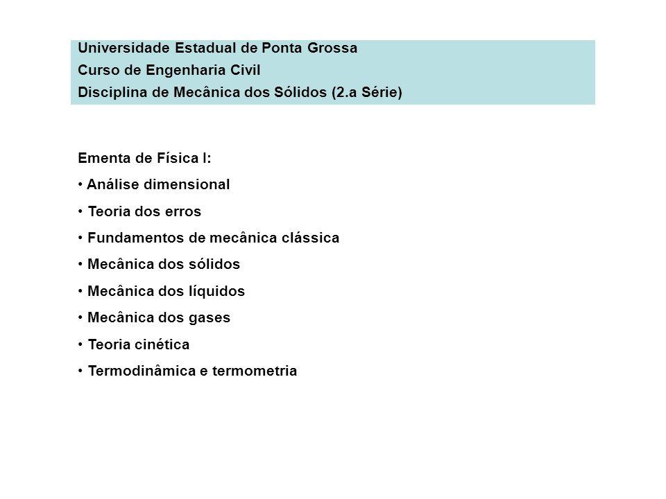 Universidade Estadual de Ponta Grossa Curso de Engenharia Civil Disciplina de Mecânica dos Sólidos (2.a Série) Ementa de Física I: Análise dimensional
