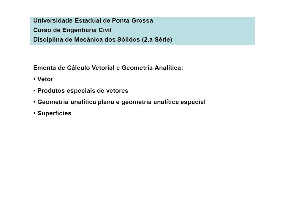 Universidade Estadual de Ponta Grossa Curso de Engenharia Civil Disciplina de Mecânica dos Sólidos (2.a Série) Ementa de Cálculo Vetorial e Geometria