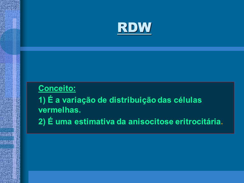 RDW Conceito: 1) É a variação de distribuição das células vermelhas. 2) É uma estimativa da anisocitose eritrocitária.