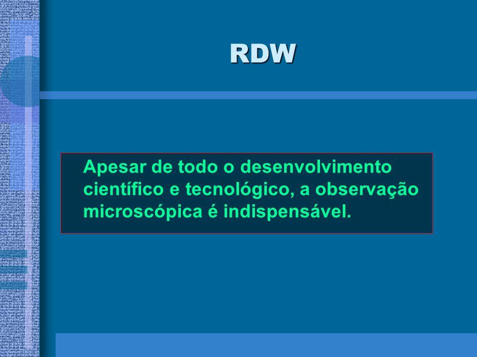 RDW Apesar de todo o desenvolvimento científico e tecnológico, a observação microscópica é indispensável.