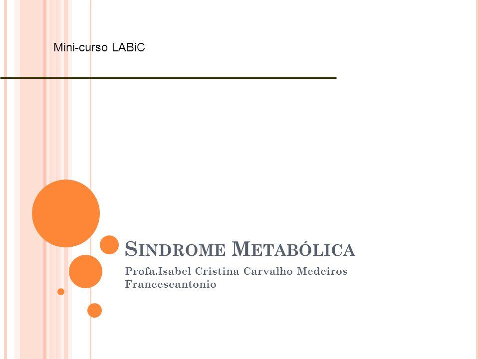 S INDROME M ETABÓLICA Profa.Isabel Cristina Carvalho Medeiros Francescantonio Mini-curso LABiC