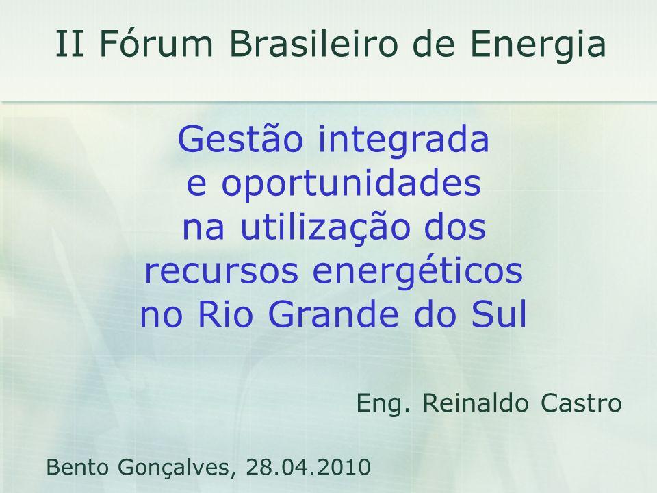 II Fórum Brasileiro de Energia Gestão integrada e oportunidades na utilização dos recursos energéticos no Rio Grande do Sul Eng. Reinaldo Castro Bento
