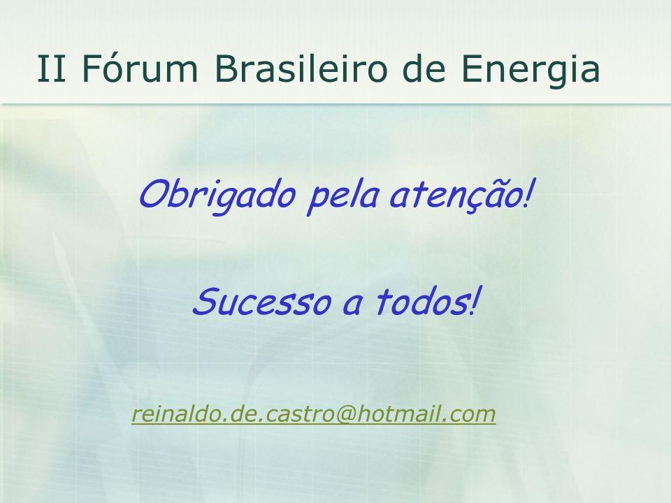 II Fórum Brasileiro de Energia Obrigado pela atenção! Sucesso a todos! reinaldo.de.castro@hotmail.com
