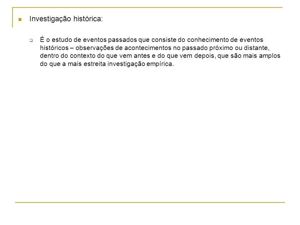 Investigação histórica: É o estudo de eventos passados que consiste do conhecimento de eventos históricos – observações de acontecimentos no passado p