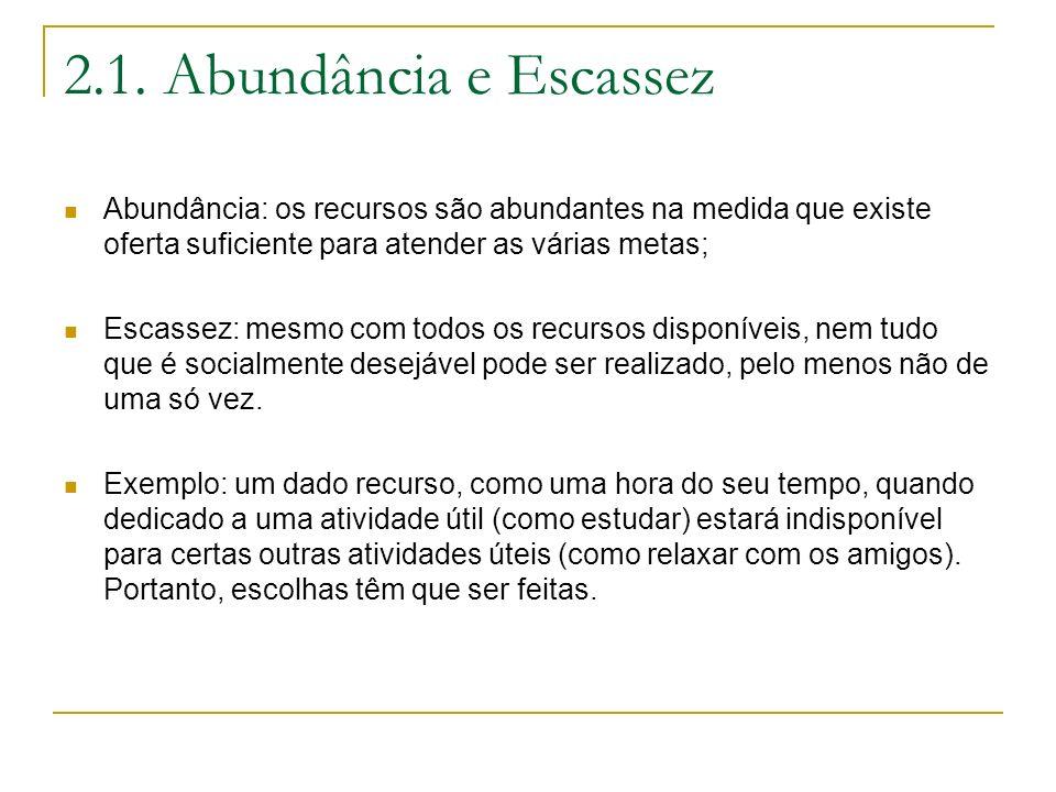 2.1. Abundância e Escassez Abundância: os recursos são abundantes na medida que existe oferta suficiente para atender as várias metas; Escassez: mesmo